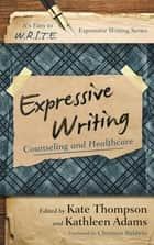 Expressive Writing - Counseling and Healthcare ebook by Kate Thompson, Kathleen Adams, Christina Baldwin