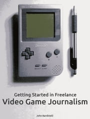 Getting Started in Freelance Video Game Journalism ebook by John Bardinelli