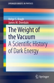 The Weight of the Vacuum - A Scientific History of Dark Energy ebook by Helge S. Kragh, James M. Overduin