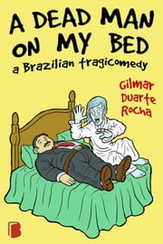 A dead man on my bed - A Brazilian tragicomedy ebook by Gilmar Duarte Rocha
