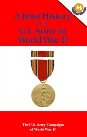 A Brief History of the U.S. Army in World War II - The U.S. Army Campaigns of World War II ebook by Wayne M. Dzwonchyk, John Ray Skates