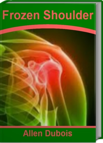 Frozen Shoulder - The Official Guide To Frozen Shoulder Syndrome, Frozen Shoulder Exercises, Frozen Shoulder Treatment ebook by Allen Dubois