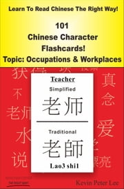 Learn To Read Chinese The Right Way! 101 Chinese Character Flashcards! Topic: Occupations & Workplaces ebook by Kevin Peter Lee