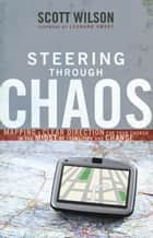 Steering Through Chaos - Mapping a Clear Direction for Your Church in the Midst of Transition and Change ebook by Scott Wilson, Leonard Sweet