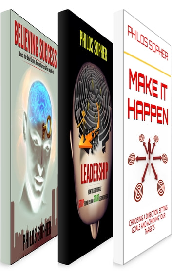 BE SUCCESSFUL: The Complete Collection - Believe In Success, Leadership & Make it Happen ebook by Philos Sopher