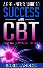 A Beginner's Guide To Success With CBT (Cognitive Behavioural Therapy) - Self Improvement Now, #1 ebook by
