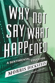 Why Not Say What Happened: A Sentimental Education ebook by Morris Dickstein