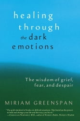 Healing through the Dark Emotions - The Wisdom of Grief, Fear, and Despair ebook by Miriam Greenspan