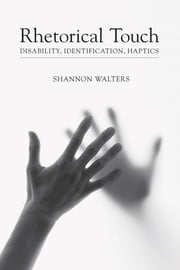 Rhetorical Touch - Disability, Identification, Haptics ebook by Shannon Walters,Thomas W. Benson