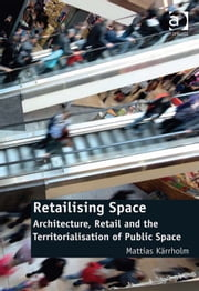Retailising Space - Architecture, Retail and the Territorialisation of Public Space ebook by Mattias Kärrholm
