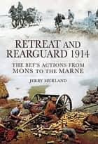 Retreat and Rearguard, 1914 - The BEF's Actions From Mons to the Marne ebook by Jerry Murland
