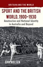 Sport and the British World, 1900-1930 ebook by E. Nielsen