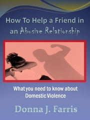 How to Help a Friend in an Abusive Relationship: What You Need to Know About Domestic Violence ebook by Donna J. Farris