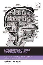 Embodiment and Mechanisation - Reciprocal Understandings of Body and Machine from the Renaissance to the Present ebook by Dr Daniel Black
