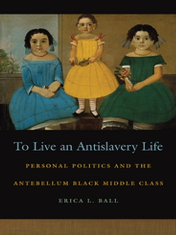 To Live an Antislavery Life - Personal Politics and the Antebellum Black Middle Class ebook by Erica Ball,Patrick Rael,Professor Richard Newman