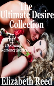 The Ultimate Desire Collection Part 1 & 2: 10 Steamy Romance Short Stories. ebook by Elizabeth Reed