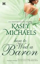 How to Wed a Baron (Mills & Boon M&B) (The Daughtry Family, Book 5) ebook by Kasey Michaels