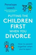 Putting the Children First When You Divorce - How to parent together when you're apart eBook by Penelope Leach
