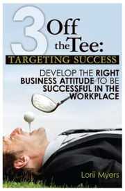 Targeting Success - Develop the Right Business Attitude to be Successful in the Workplace ebook by Lorii Myers