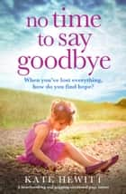 No Time to Say Goodbye - A heartbreaking and gripping emotional page turner ebook by Kate Hewitt