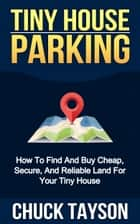 Tiny House Parking: How To Find And Buy Cheap, Secure, And Reliable Land For Your Tiny House ebook by Chuck Tayson