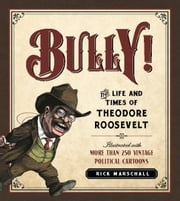 Bully! - The Life and Times of Theodore Roosevelt: Illustrated with More Than 250 Vintage Political Cartoons ebook by Rick Marschall