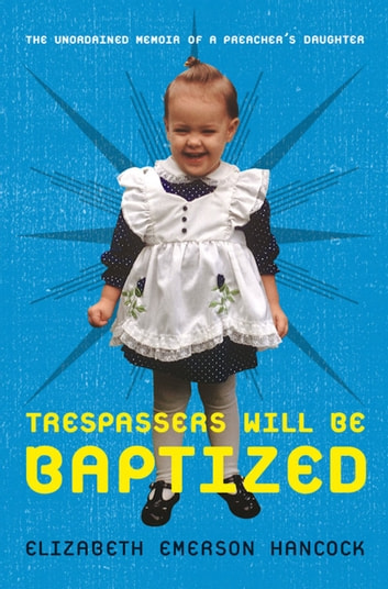 Trespassers Will Be Baptized - The Unordained Memoir of a Preacher's Daughter ebook by Elizabeth Emerson Hancock