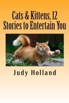 Cats & Kittens, 12 Stories to Entertain You ebook by Judy Holland