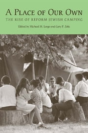 A Place of Our Own - The Rise of Reform Jewish Camping ebook by Michael M. Lorge,Gerard W. Kaye,Michael Zeldin,Jonathan D. Sarna,Judah Cohen,Hillel Gamoran,Donald Splansky,Gary Phillip Zola