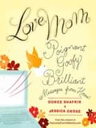 Love, Mom - Poignant, Goofy, Brilliant Messages from Home ebook by Doree Shafrir