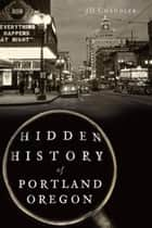 Hidden History of Portland, Oregon ebook by JD Chandler