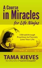 A Course in Miracles for Life Ninjas - A Special from Tarcher/Penguin ebook by Tama Kieves