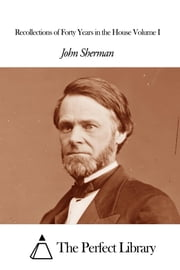 Recollections of Forty Years in the House Volume I ebook by John Sherman
