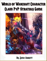 World of Warcraft PvP Character Class Guide ebook by Josh Abbott