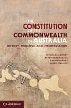 The Constitution of the Commonwealth of Australia - History, Principle and Interpretation ebook by Nicholas Aroney, Peter Gerangelos, Sarah Murray,...