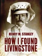 How I Found Livingstone ebook by Henry M. Stanley