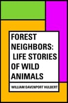 Forest Neighbors: Life Stories of Wild Animals ebook by William Davenport Hulbert