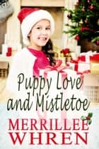 Puppy Love and Mistletoe eBook by Merrillee Whren