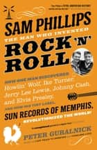 Sam Phillips: The Man Who Invented Rock 'n' Roll ebook by Peter Guralnick