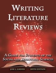 Writing Literature Reviews - A Guide for Students of the Social and Behavioral Sciences ebook by Jose L Galvan