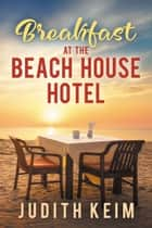 Breakfast at The Beach House Hotel ebook by Judith Keim