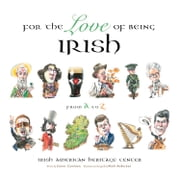 For the Love of Being Irish - From A to Z ebook by Irish American Heritage Center,Conor Cunneen,Mark Anderson