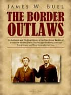 The Border Outlaws - An Authentic and Thrilling History of the Most Noted Bandits of Ancient Or Modern Times: The Younger Brothers, Jesse and Frank James, and Their Comrades In Crime ebook by