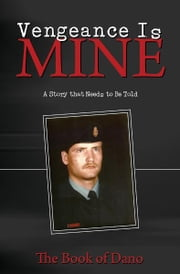 Vengeance is Mine: A Story that Needs to Be Told ebook by The Book of Dano