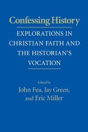 Confessing History - Explorations in Christian Faith and the Historian's Vocation ebook by John Fea, Jay Green, Eric Miller