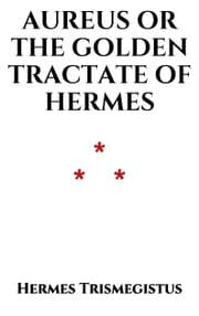 Aureus - The Golden Tractate of Hermes Trismegistus ebook by Hermes Trismegistus