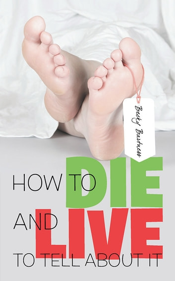 How to Die and Live to Tell about It ebook by Becky Bartness