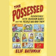 The Possessed - Adventures with Russian Books and the People Who Read Them sesli kitap by Elif Batuman
