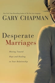Desperate Marriages - Moving Toward Hope and Healing in Your Relationship ebook by Gary D Chapman