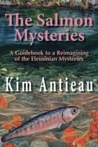 The Salmon Mysteries: A Guidebook to a Reimagining of the Eleusinian Mysteries ebook by Kim Antieau